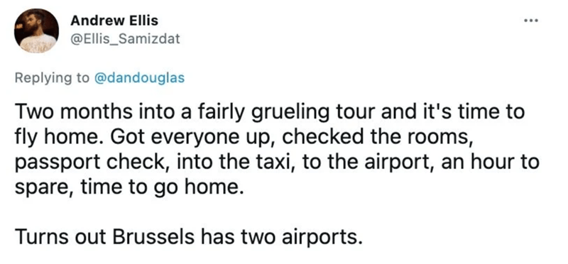 Font - Andrew Ellis @Ellis_Samizdat Replying to @dandouglas Two months into a fairly grueling tour and it's time to fly home. Got everyone up, checked the rooms, passport check, into the taxi, to the airport, an hour to spare, time to go home. Turns out Brussels has two airports.