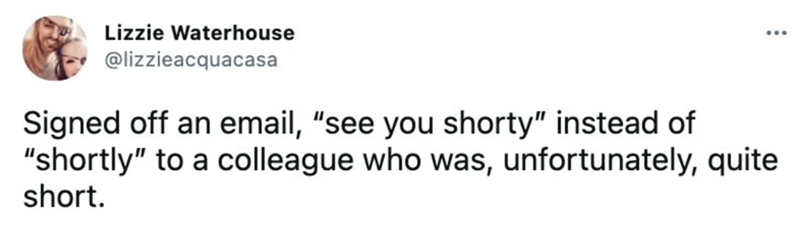 """Rectangle - Lizzie Waterhouse ... @lizzieacquacasa Signed off an email, """"see you shorty"""" instead of """"shortly"""" to a colleague who was, unfortunately, quite short."""