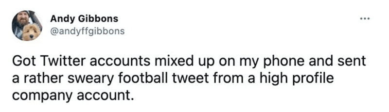 Facial expression - Andy Gibbons @andyffgibbons Got Twitter accounts mixed up on my phone and sent a rather sweary football tweet from a high profile company account.