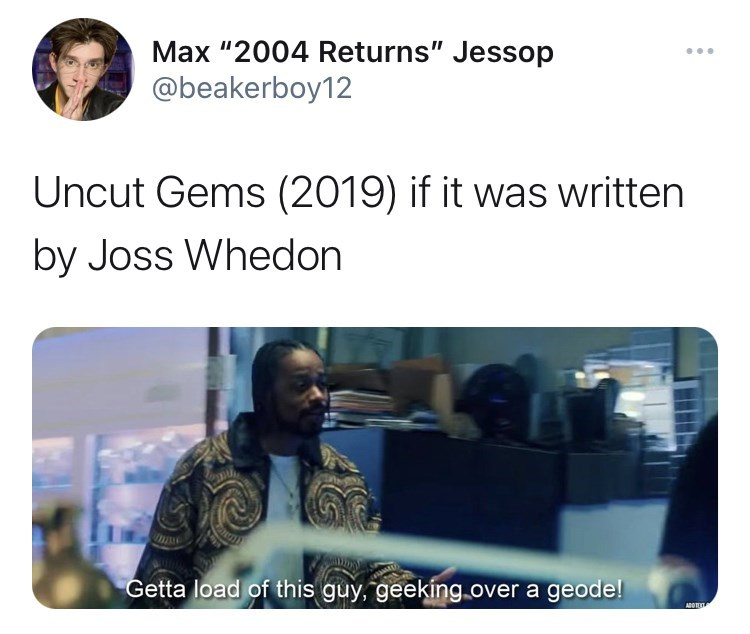 "Font - Max ""2004 Returns"" Jessop ... @beakerboy12 Uncut Gems (2019) if it was written by Joss Whedon Getta load of this guy, geeking over a geode! ADO"