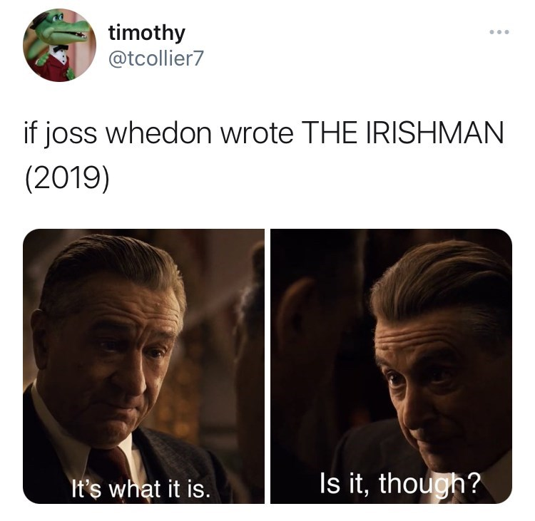 Forehead - timothy @tcollier7 ... if joss whedon wrote THE IRISHMAN (2019) It's what it is. Is it, though?