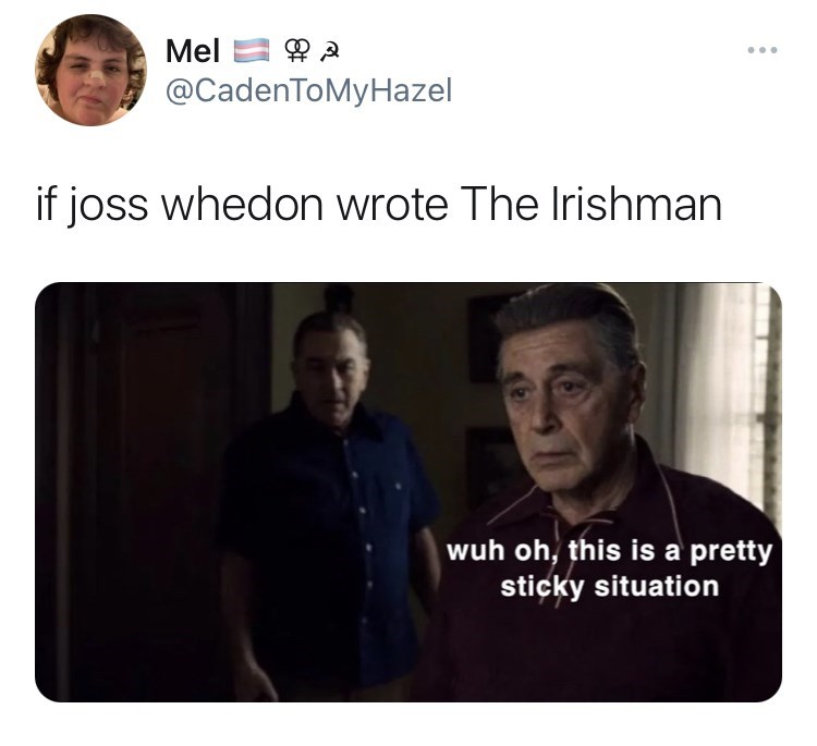 Eyebrow - Mel ... @CadenToMyHazel if joss whedon wrote The Irishman wuh oh, this is a pretty sticky situation