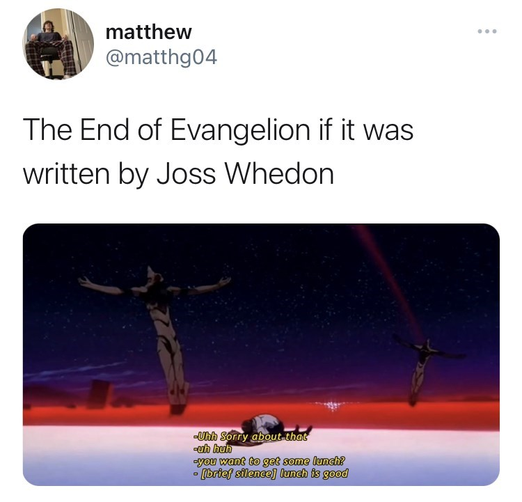 Vertebrate - matthew ... @matthg04 The End of Evangelion if it was written by Joss Whedon -Uhh Sorry about that -uh huh -you want to get some lunch? - [brief silence] lunch is good