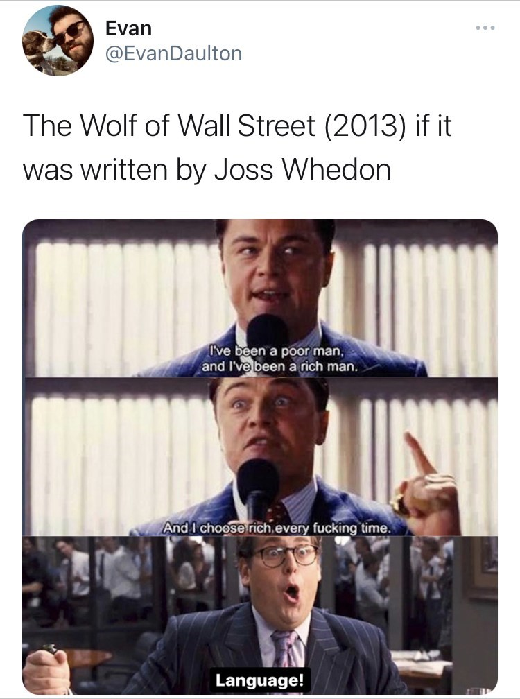 Product - Evan ... @EvanDaulton The Wolf of Wall Street (2013) if it was written by Joss Whedon I've been a poor man, and I've been a rich man. And I choose rich every fucking time. Language!
