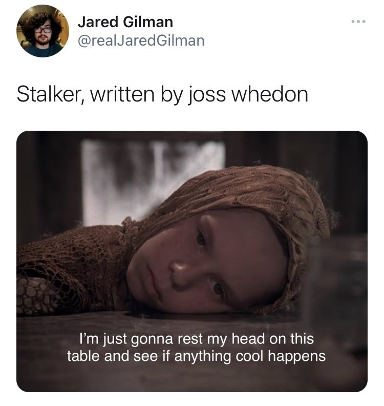 Organ - Jared Gilman ... @realJaredGilman Stalker, written by joss whedon I'm just gonna rest my head on this table and see if anything cool happens
