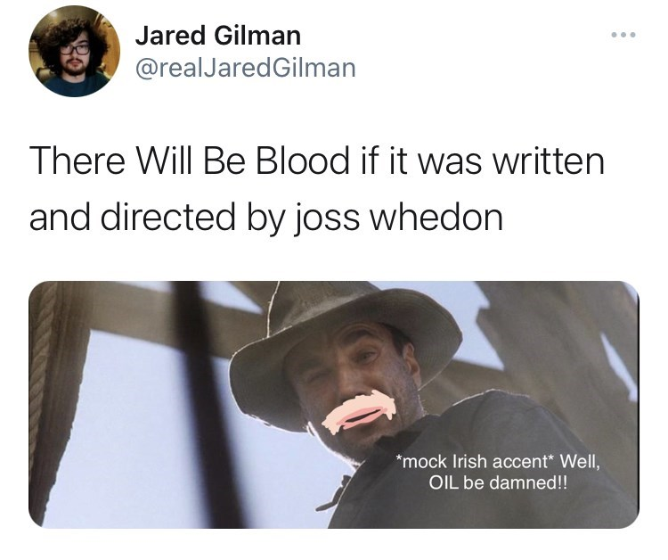 Facial expression - Jared Gilman @realJaredGilman There Will Be Blood if it was written and directed by joss whedon *mock Irish accent* Well, OIL be damned!!