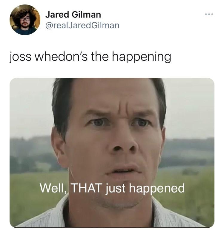 Forehead - Jared Gilman @realJaredGilman joss whedon's the happening Well, THAT just happened