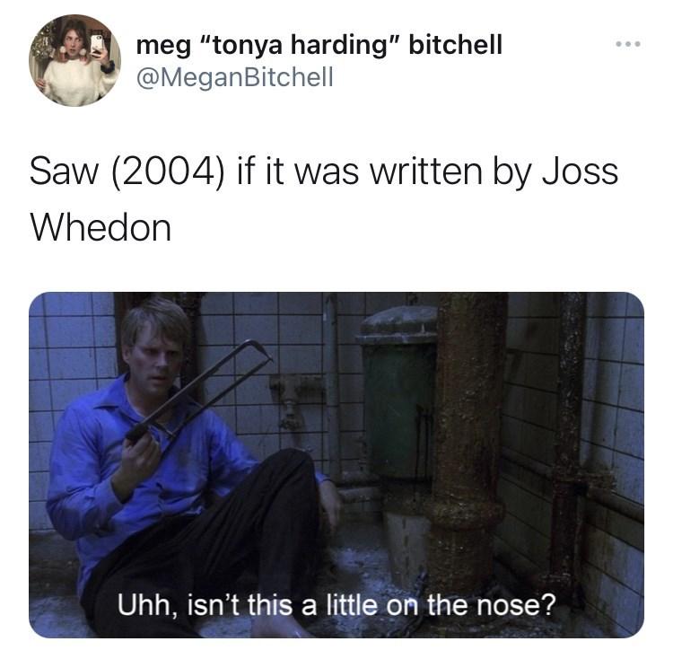 "Vertebrate - meg ""tonya harding"" bitchell @MeganBitchell Saw (2004) if it was written by Joss Whedon Uhh, isn't this a little on the nose?"