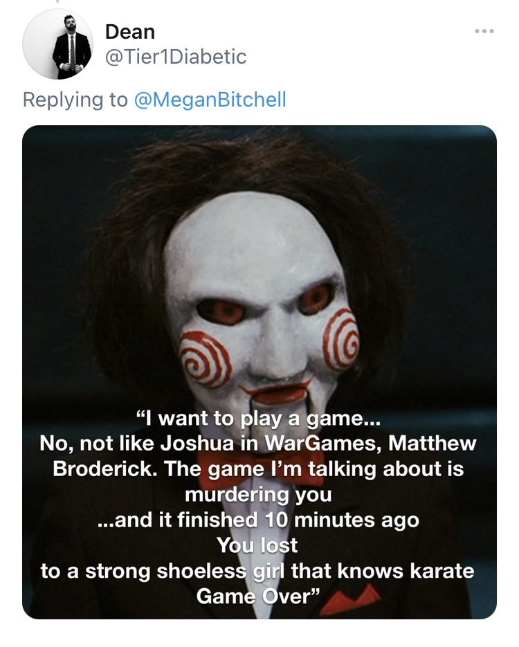 """Mouth - Dean ... @Tier1Diabetic Replying to @MeganBitchell """"I want to play a game... No, not like Joshua in WarGames, Matthew Broderick. The game l'm talking about is murdering you ...and it finished 10 minutes ago You lost to a strong shoeless girl that knows karate Game Over"""""""