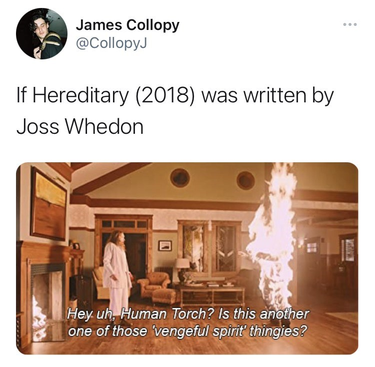 Product - James Collopy @CollopyJ If Hereditary (2018) was written by Joss Whedon Hey uh, Human Torch? Is this another one of those 'vengeful spirit thingies?