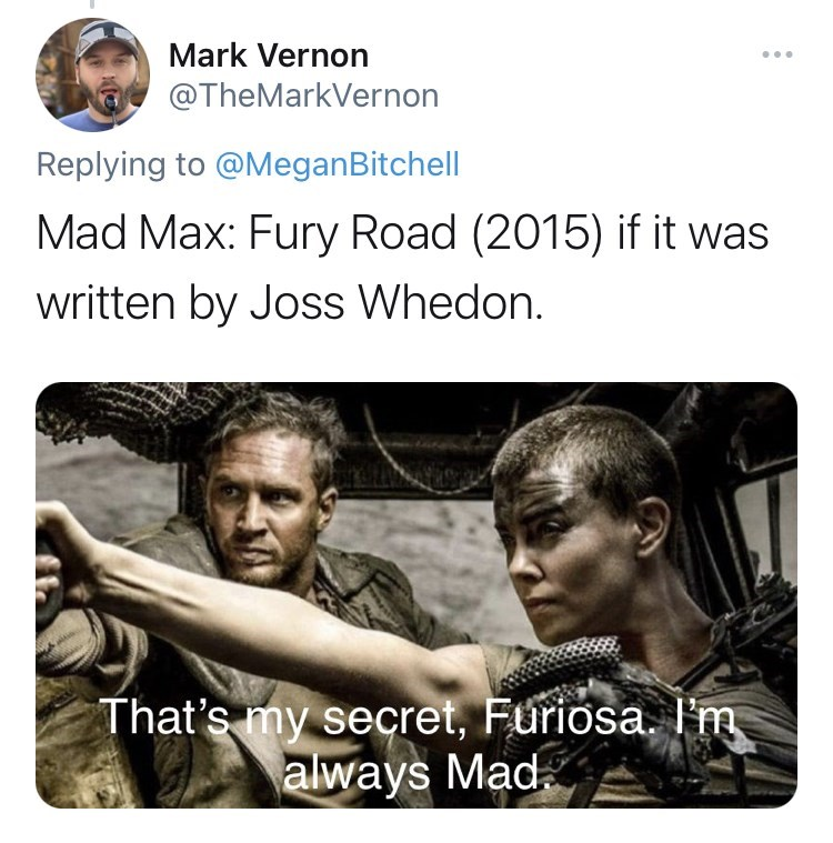 Hairstyle - Mark Vernon @TheMarkVernon Replying to @MeganBitchell Mad Max: Fury Road (2015) if it was written by Joss Whedon. That's my secret, Furiosa. I'm always Mad