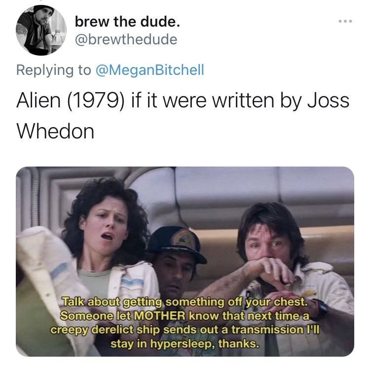 Human - brew the dude. ... @brewthedude Replying to @MeganBitchell Alien (1979) if it were written by Joss Whedon Talk about getting something off your chest. Someone let MOTHER know that next time a creepy derelict ship sends out a transmission l'll stay in hypersleep, thanks.