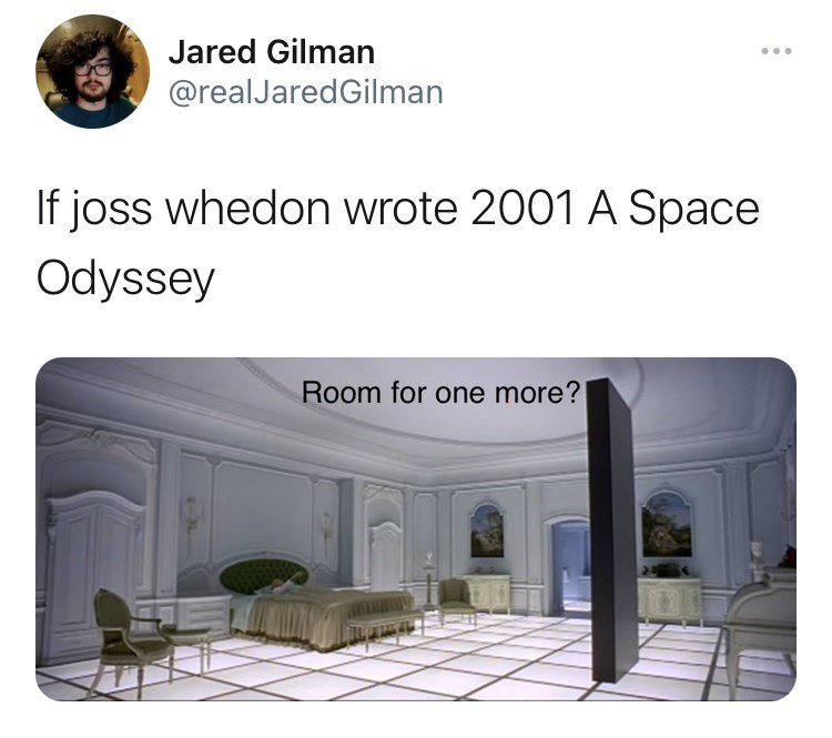 Property - Jared Gilman ... @realJaredGilman If joss whedon wrote 2001 A Space Odyssey Room for one more?