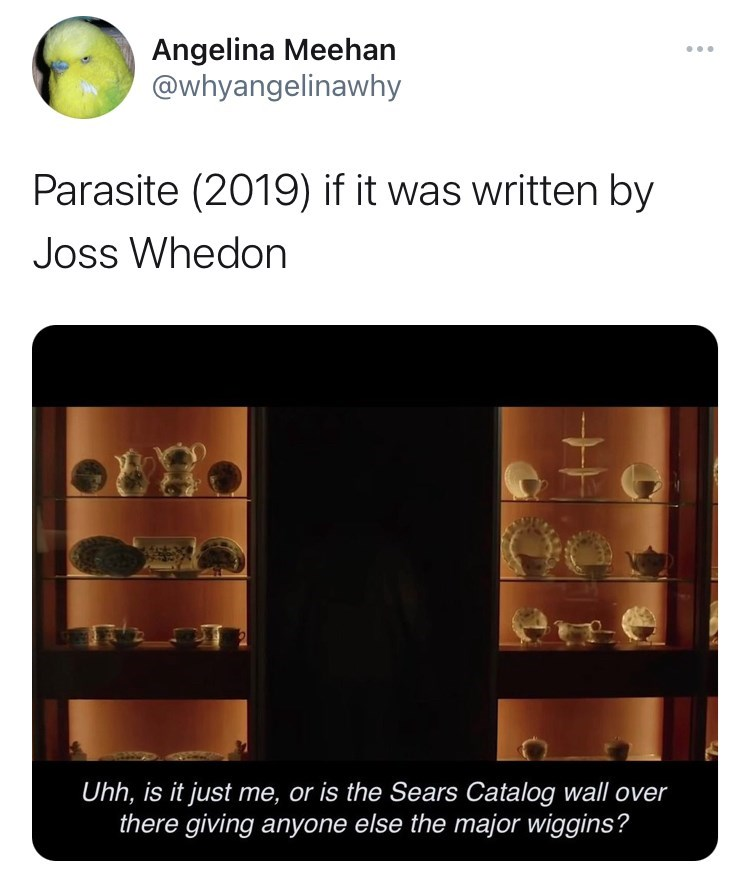 Brown - Angelina Meehan @whyangelinawhy Parasite (2019) if it was written by Joss Whedon Uh, is it just me, or is the Sears Catalog wall over there giving anyone else the major wiggins?