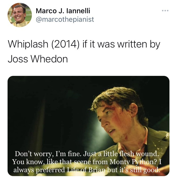 Facial expression - Marco J. lannelli ... @marcothepianist Whiplash (2014) if it was written by Joss Whedon Don't worry, I'm fine. Just a little flesh wound. You know, like that scene from Monty Python? I always preferred Life of Brian but it's still good.