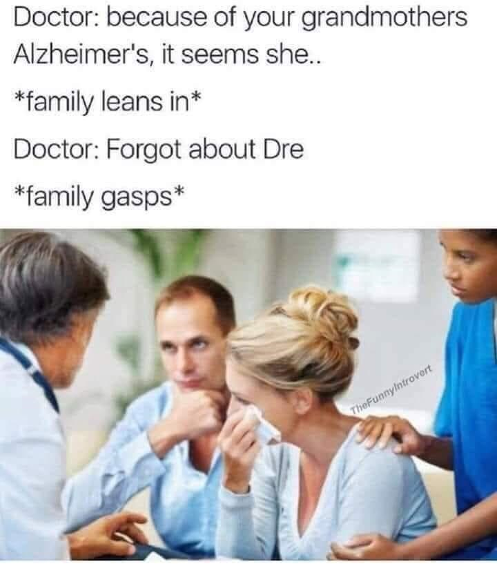 Clothing - Doctor: because of your grandmothers Alzheimer's, it seems she.. *family leans in* Doctor: Forgot about Dre *family gasps* TheFunnylntrovert