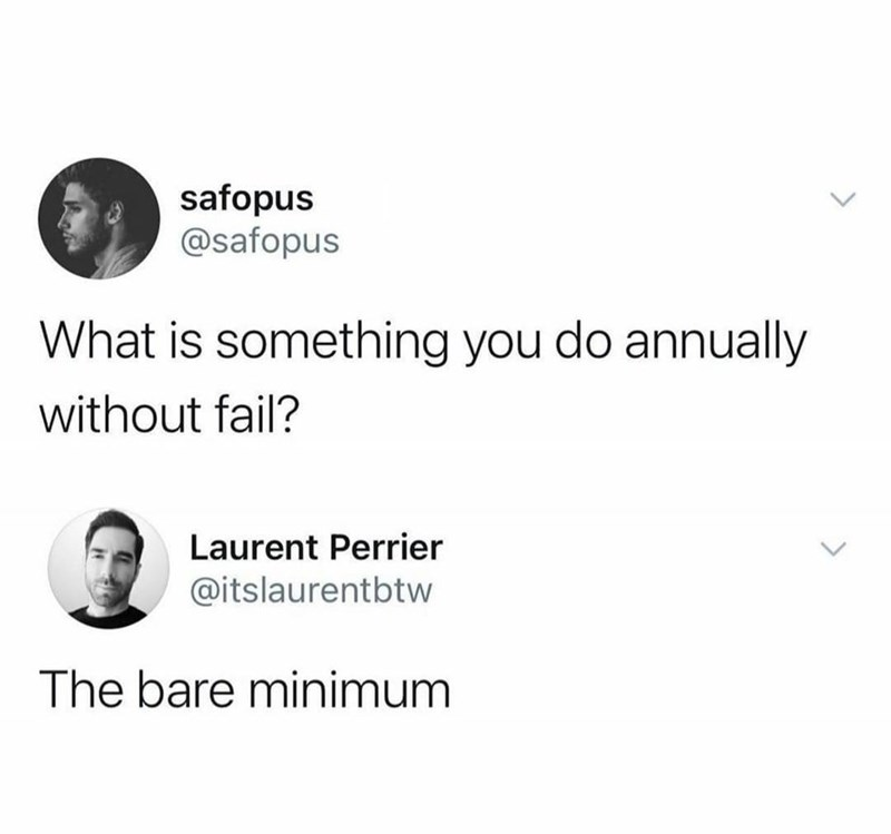 Font - safopus @safopus What is something you do annually without fail? Laurent Perrier @itslaurentbtw The bare minimum
