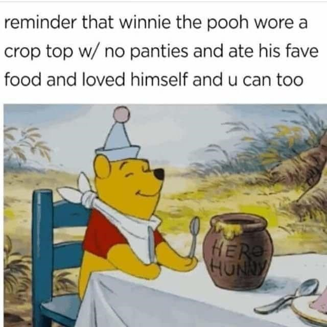 Cartoon - reminder that winnie the pooh wore a crop top w/ no panties and ate his fave food and loved himself and u can too HER HUNNY