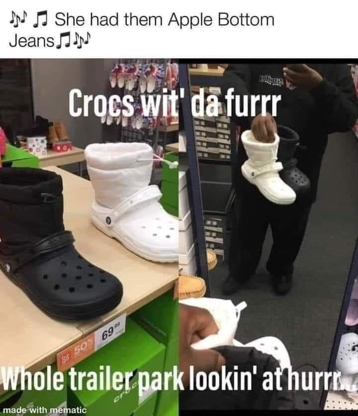 Shoe - J J She had them Apple Bottom Jeans N Crocs wit' da furr 50 69 Whole trailer park lookin' at hurr made with mematic