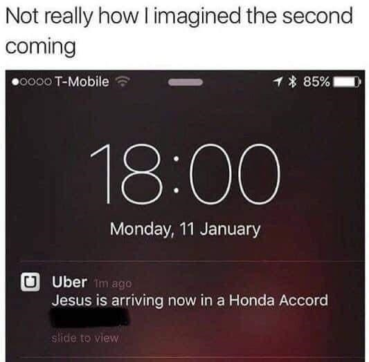 Font - Not really how I imagined the second coming •0000 T-Mobile イ* 85% 18:00 Monday, 11 January U Uber im ago Jesus is arriving now in a Honda Accord slide to view