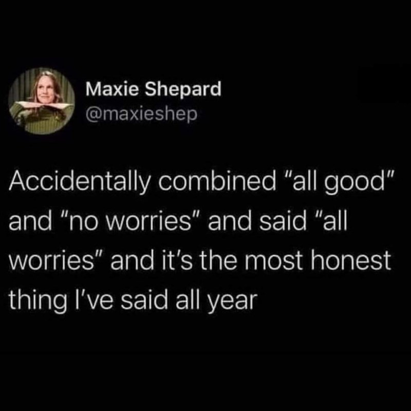 """Font - Maxie Shepard @maxieshep Accidentally combined """"all good"""" and """"no worries"""" and said """"all worries"""" and it's the most honest thing I've said all year"""