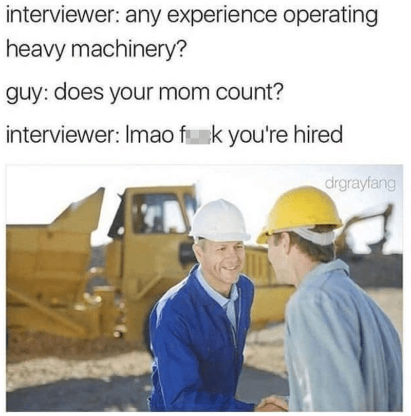 Hard hat - interviewer: any experience operating heavy machinery? guy: does your mom count? interviewer: Imao f k you're hired drgrayfang