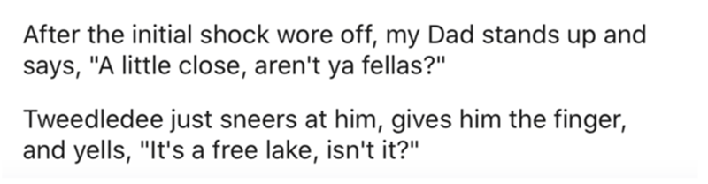 """Human body - After the initial shock wore off, my Dad stands up and says, """"A little close, aren't ya fellas?"""" Tweedledee just sneers at him, gives him the finger, and yells, """"It's a free lake, isn't it?"""""""