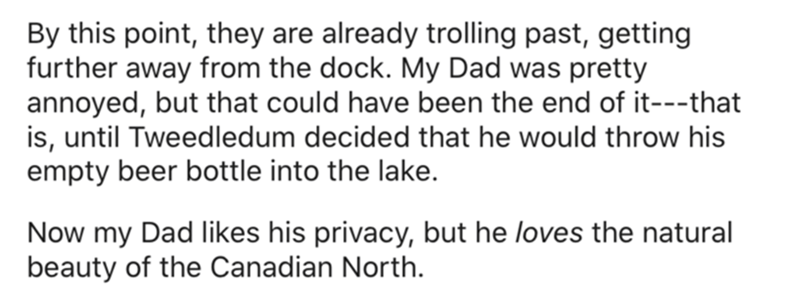 Organism - By this point, they are already trolling past, getting further away from the dock. My Dad was pretty annoyed, but that could have been the end of it---that is, until Tweedledum decided that he would throw his empty beer bottle into the lake. Now my Dad likes his privacy, but he loves the natural beauty of the Canadian North.