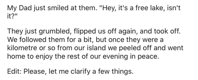 """Font - My Dad just smiled at them. """"Hey, it's a free lake, isn't it?"""" They just grumbled, flipped us off again, and took off. We followed them for a bit, but once they were a kilometre or so from our island we peeled off and went home to enjoy the rest of our evening in peace. Edit: Please, let me clarify a few things."""