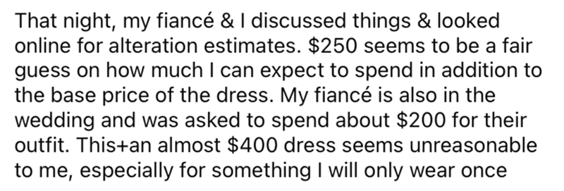 Font - That night, my fiancé & I discussed things & looked online for alteration estimates. $250 seems to be a fair guess on how much I can expect to spend in addition to the base price of the dress. My fiancé is also in the wedding and was asked to spend about $200 for their outfit. This+an almost $400 dress seems unreasonable to me, especially for something I will only wear once
