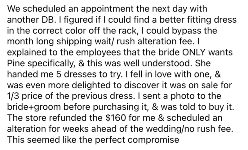 Font - We scheduled an appointment the next day with another DB. I figured if I could find a better fitting dress in the correct color off the rack, I could bypass the month long shipping wait/ rush alteration fee. I explained to the employees that the bride ONLY wants Pine specifically, & this was well understood. She handed me 5 dresses to try. I fell in love with one, was even more delighted to discover it was on sale for 1/3 price of the previous dress. I sent a photo to the bride+groom befo