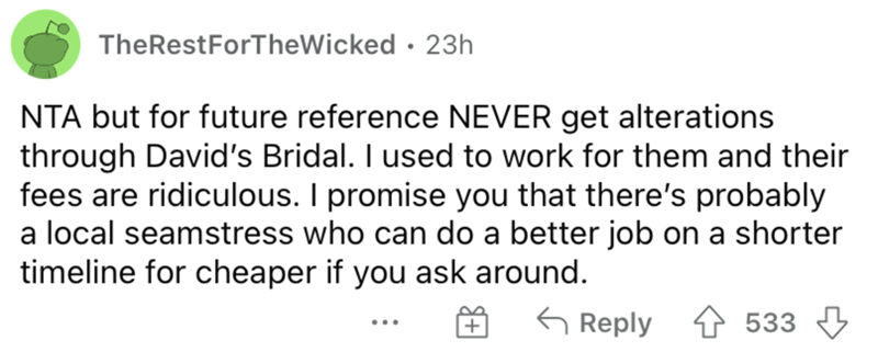Font - TheRestForTheWicked · 23h NTA but for future reference NEVER get alterations through David's Bridal. I used to work for them and their fees are ridiculous. I promise you that there's probably a local seamstress who can do a better job on a shorter timeline for cheaper if you ask around. G Reply 533 3