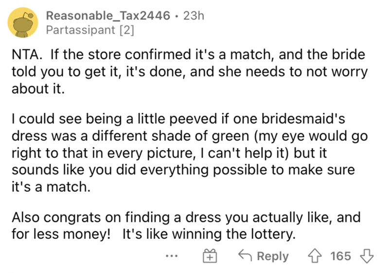 Font - Reasonable_Tax2446 · 23h Partassipant [2] NTA. If the store confirmed it's a match, and the bride told you to get it, it's done, and she needs to not worry about it. I could see being a little peeved if one bridesmaid's dress was a different shade of green (my eye would go right to that in every picture, I can't help it) but it sounds like you did everything possible to make sure it's a match. Also congrats on finding a dress you actually like, and for less money! It's like winning the lo