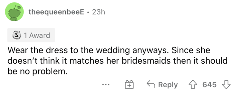 Rectangle - theequeenbeeE · 23h S 1 Award Wear the dress to the wedding anyways. Since she doesn't think it matches her bridesmaids then it should be no problem. G Reply 645 ...
