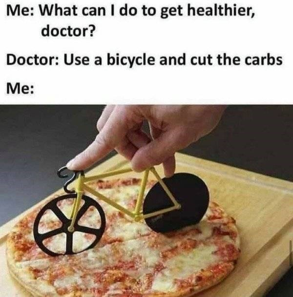 Food - Me: What can I do to get healthier, doctor? Doctor: Use a bicycle and cut the carbs Мe: