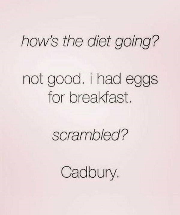 Font - how's the diet going? not good. i had eggs for breakfast. scrambled? Cadbury.