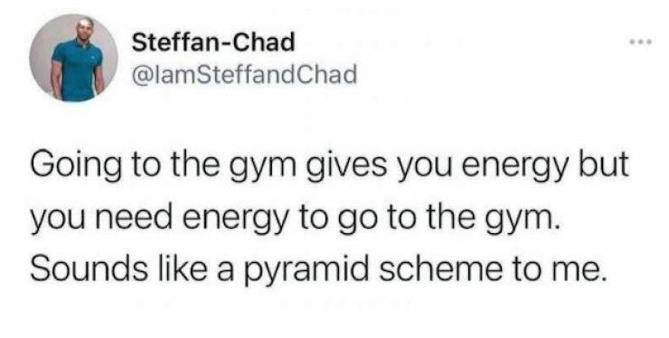 Gesture - Steffan-Chad ... @lamSteffandChad Going to the gym gives you energy but you need energy to go to the gym. Sounds like a pyramid scheme to me.