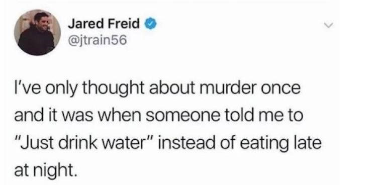 """Smile - Jared Freid @jtrain56 I've only thought about murder once and it was when someone told me to """"Just drink water"""" instead of eating late at night. <>"""