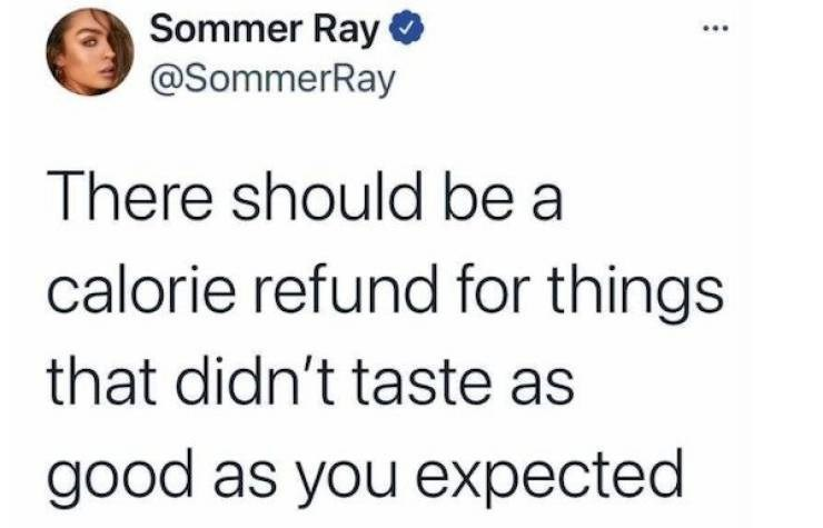 Facial expression - Sommer Ray @SommerRay There should be a calorie refund for things that didn't taste as good as you expected