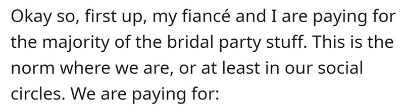 Font - Okay so, first up, my fiancé and I are paying for the majority of the bridal party stuff. This is the norm where we are, or at least in our social circles. We are paying for: