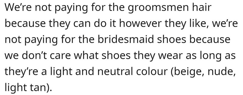 Organism - We're not paying for the groomsmen hair because they can do it however they like, we're not paying for the bridesmaid shoes because we don't care what shoes they wear as long as they're a light and neutral colour (beige, nude, light tan).