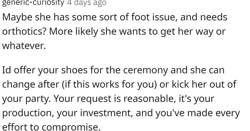 Font - generic-curiosity 4 days ago Maybe she has some sort of foot issue, and needs orthotics? More likely she wants to get her way or whatever. Id offer your shoes for the ceremony and she can change after (if this works for you) or kick her out of your party. Your request is reasonable, it's your production, your investment, and you've made every effort to compromise.