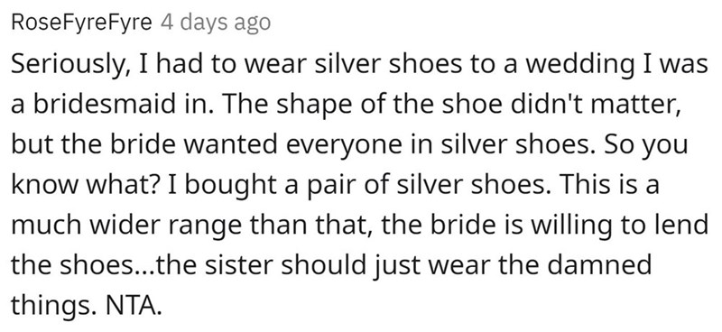 Font - RoseFyreFyre 4 days ago Seriously, I had to wear silver shoes to a wedding I was a bridesmaid in. The shape of the shoe didn't matter, but the bride wanted everyone in silver shoes. So you know what? I bought a pair of silver shoes. This is a much wider range than that, the bride is willing to lend the shoes...the sister should just wear the damned things. NTA.