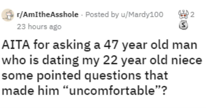 Guy asks internet if he's wrong for questioning his 22 year old niece's 47 year old boyfriend uncomfortable questions.