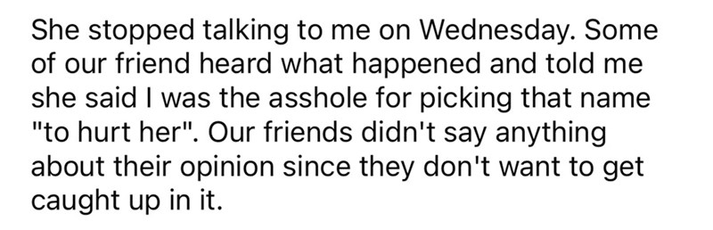 """Font - She stopped talking to me on Wednesday. Some of our friend heard what happened and told me she said I was the asshole for picking that name """"to hurt her"""". Our friends didn't say anything about their opinion since they don't want to get caught up in it."""