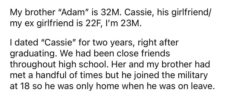 """Font - My brother """"Adam"""" is 32M. Cassie, his girlfriend/ my ex girlfriend is 22F, I'm 23M. I dated """"Cassie"""" for two years, right after graduating. We had been close friends throughout high school. Her and my brother had met a handful of times but he joined the military at 18 so he was only home when he was on leave."""