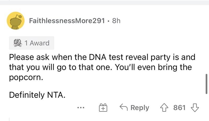 Font - Font - FaithlessnessMore291 · 8h 1 Award Please ask when the DNA test reveal party is and that you will go to that one. You'll even bring the popcorn. Definitely NTA. 6 Reply 4 861 3 ...