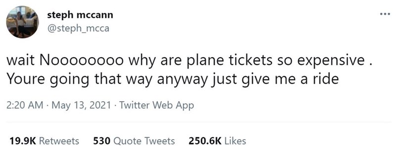 Font - steph mccann @steph_mcca wait Noooooo00 why are plane tickets so expensive. Youre going that way anyway just give me a ride 2:20 AM May 13, 2021 · Twitter Web App 19.9K Retweets 530 Quote Tweets 250.6K Likes