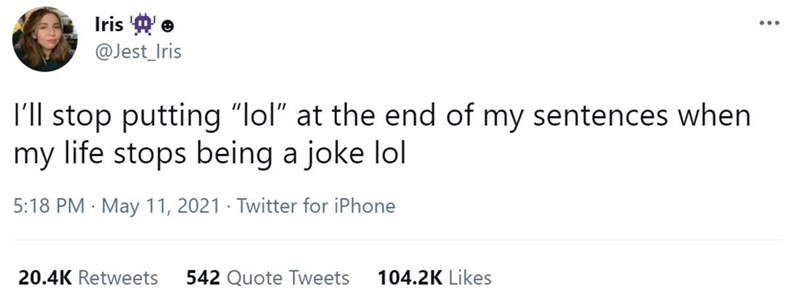 """Font - Iris e @Jest_Iris I'll stop putting """"lol"""" at the end of my sentences when my life stops being a joke lol 5:18 PM · May 11, 2021 · Twitter for iPhone 20.4K Retweets 542 Quote Tweets 104.2K Likes"""