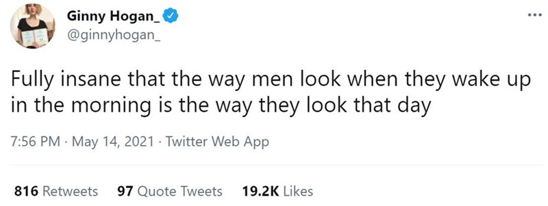 Rectangle - Ginny Hogan_ @ginnyhogan_ Fully insane that the way men look when they wake up in the morning is the way they look that day 7:56 PM · May 14, 2021 · Twitter Web App 816 Retweets 97 Quote Tweets 19.2K Likes